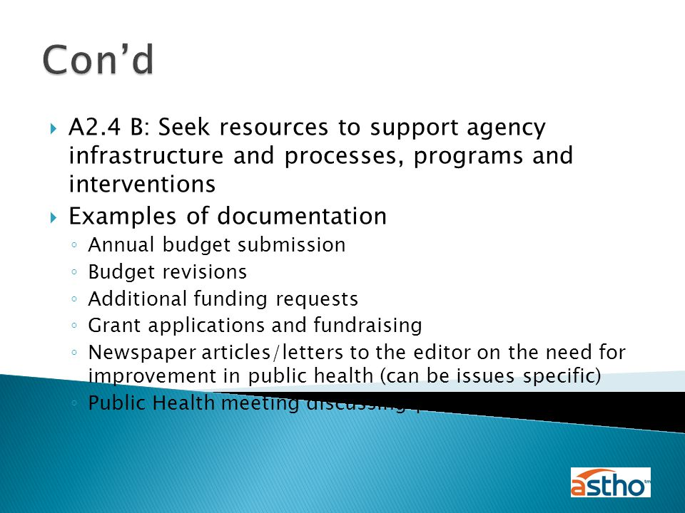  A2.4 B: Seek resources to support agency infrastructure and processes, programs and interventions  Examples of documentation ◦ Annual budget submission ◦ Budget revisions ◦ Additional funding requests ◦ Grant applications and fundraising ◦ Newspaper articles/letters to the editor on the need for improvement in public health (can be issues specific) ◦ Public Health meeting discussing public health funding Con'd