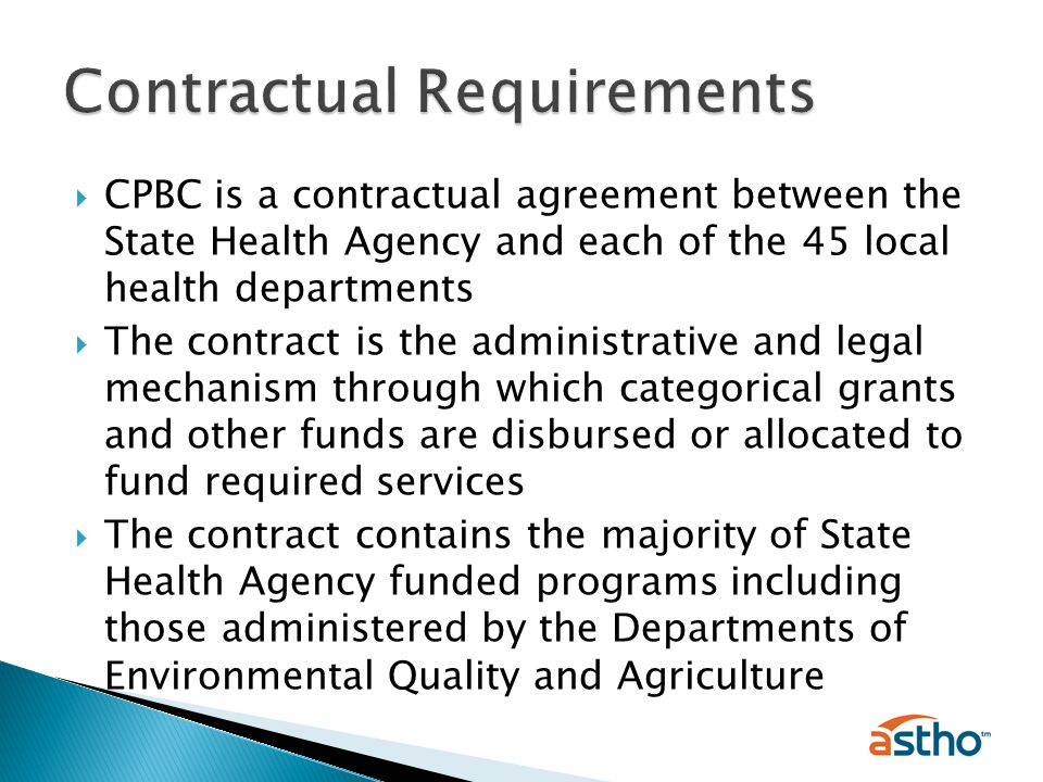  CPBC is a contractual agreement between the State Health Agency and each of the 45 local health departments  The contract is the administrative and legal mechanism through which categorical grants and other funds are disbursed or allocated to fund required services  The contract contains the majority of State Health Agency funded programs including those administered by the Departments of Environmental Quality and Agriculture