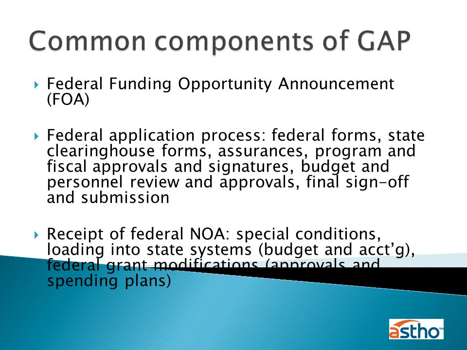  Federal Funding Opportunity Announcement (FOA)  Federal application process: federal forms, state clearinghouse forms, assurances, program and fiscal approvals and signatures, budget and personnel review and approvals, final sign-off and submission  Receipt of federal NOA: special conditions, loading into state systems (budget and acct'g), federal grant modifications (approvals and spending plans) Common components of GAP