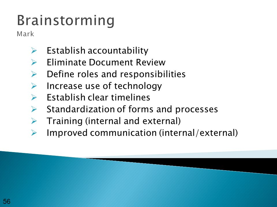 Brainstorming Mark  Establish accountability  Eliminate Document Review  Define roles and responsibilities  Increase use of technology  Establish clear timelines  Standardization of forms and processes  Training (internal and external)  Improved communication (internal/external) 56