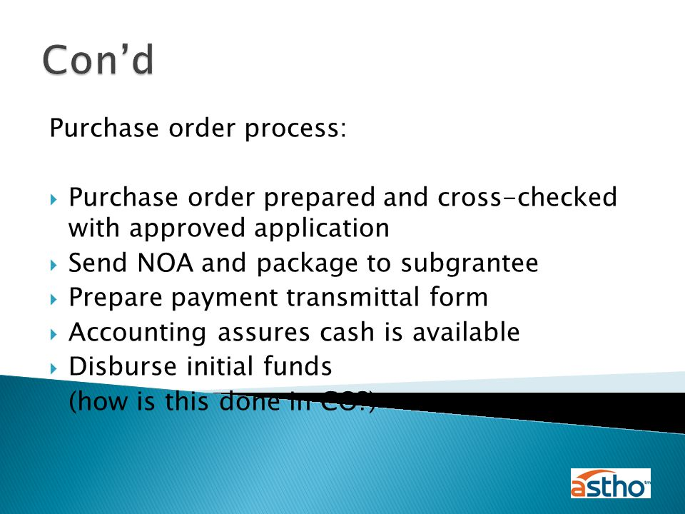Purchase order process:  Purchase order prepared and cross-checked with approved application  Send NOA and package to subgrantee  Prepare payment transmittal form  Accounting assures cash is available  Disburse initial funds (how is this done in CO ) Con'd