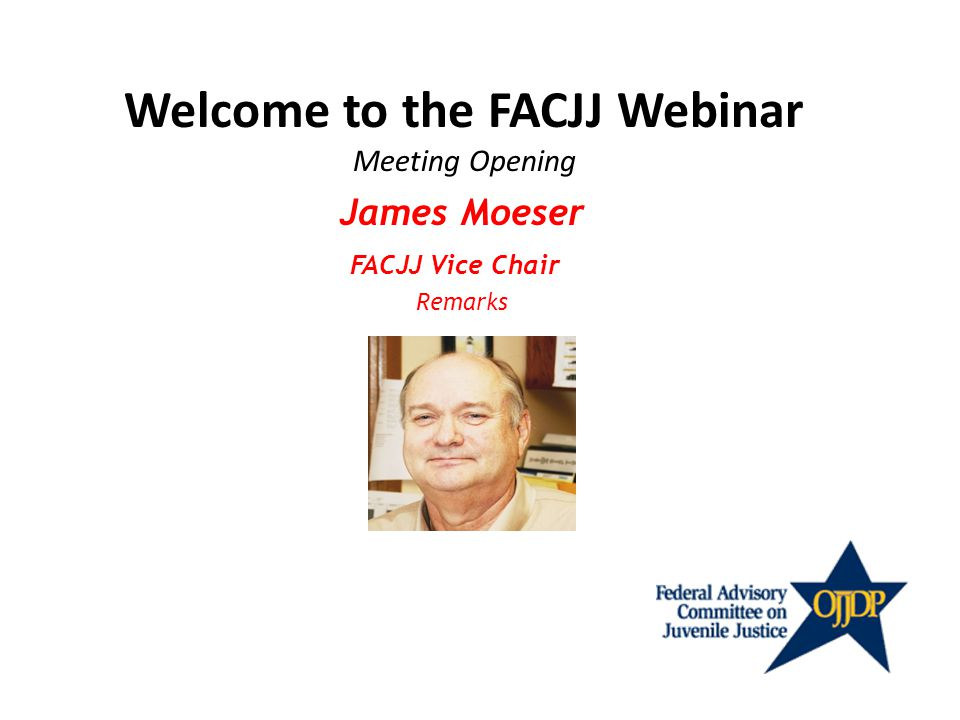 Welcome to the FACJJ Webinar Meeting Opening James Moeser FACJJ Vice Chair Remarks