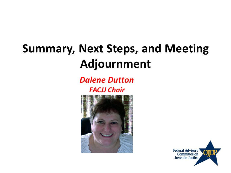 Summary, Next Steps, and Meeting Adjournment Dalene Dutton FACJJ Chair