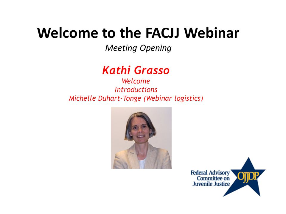 Welcome to the FACJJ Webinar Meeting Opening Kathi Grasso Welcome Introductions Michelle Duhart-Tonge (Webinar logistics)