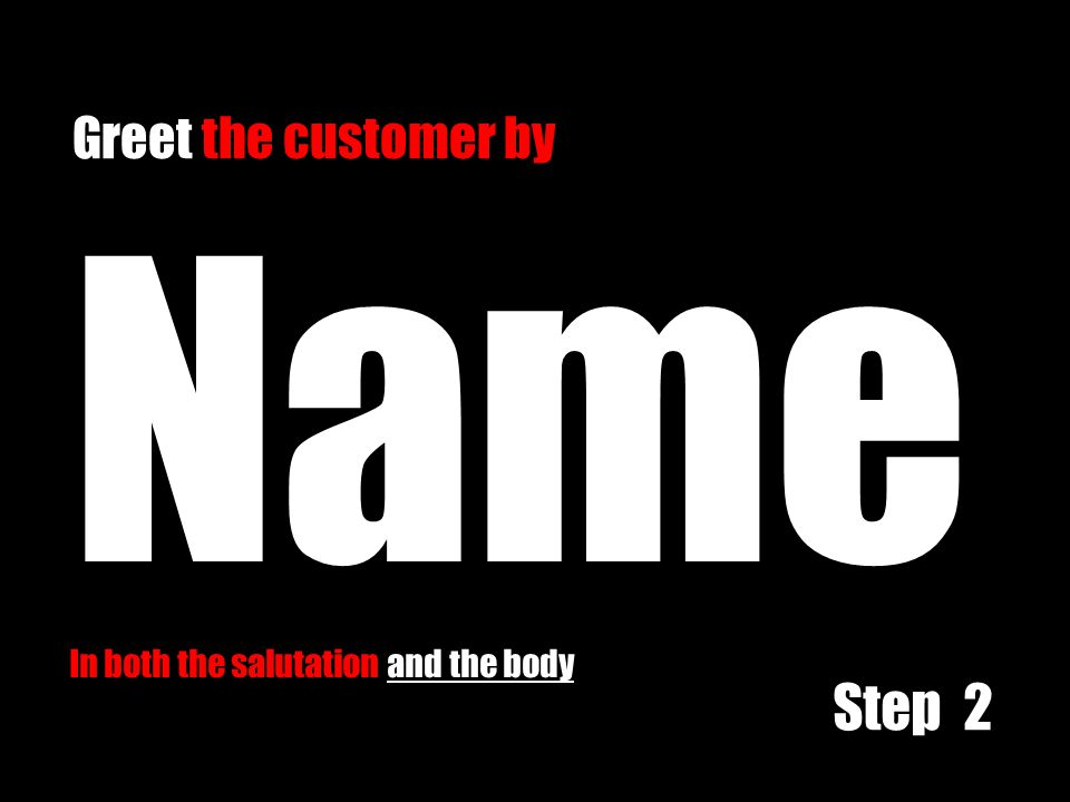 Name In both the salutation and the body Greet the customer by Step 2