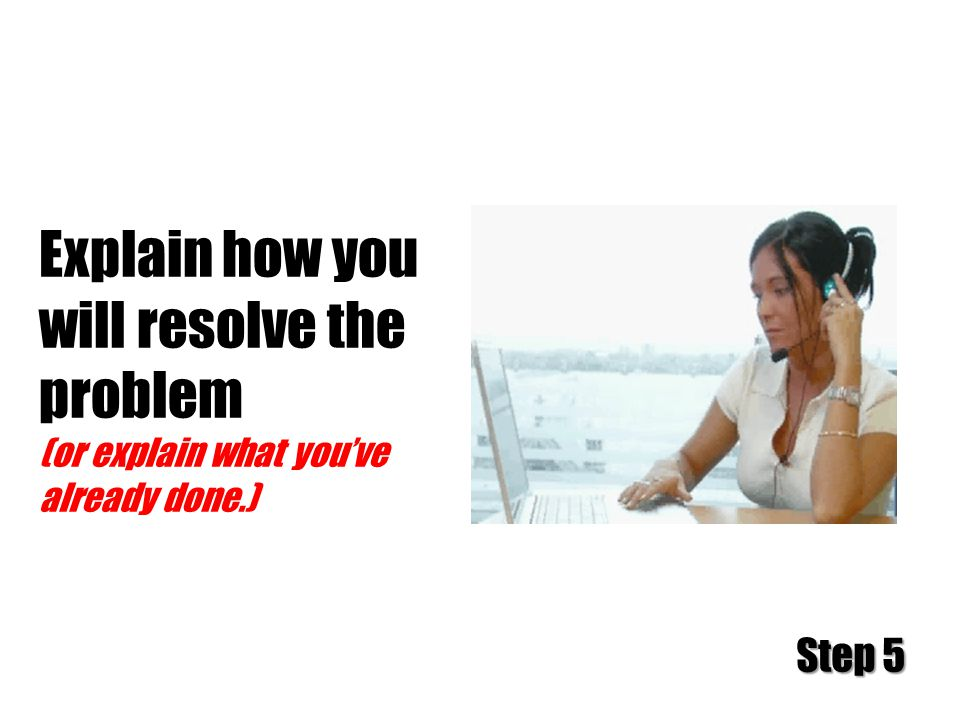 Explain how you will resolve the problem (or explain what you've already done.) Step 5