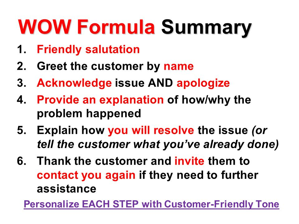 WOW Formula Summary 1.Friendly salutation 2.Greet the customer by name 3.Acknowledge issue AND apologize 4.Provide an explanation of how/why the problem happened 5.Explain how you will resolve the issue (or tell the customer what you've already done) 6.Thank the customer and invite them to contact you again if they need to further assistance Personalize EACH STEP with Customer-Friendly Tone