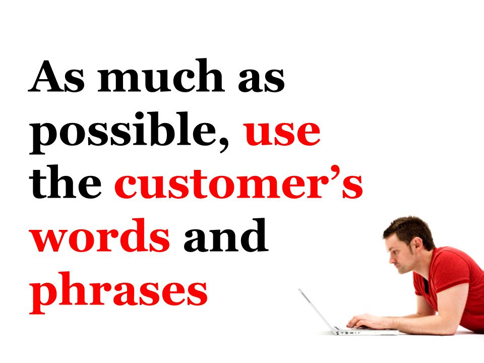 As much as possible, use the customer's words and phrases