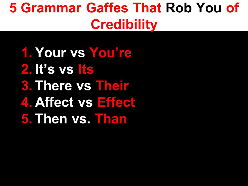 5 Grammar Gaffes That Rob You of Credibility 1.Your vs You're 2.It's vs Its 3.There vs Their 4.Affect vs Effect 5.Then vs.