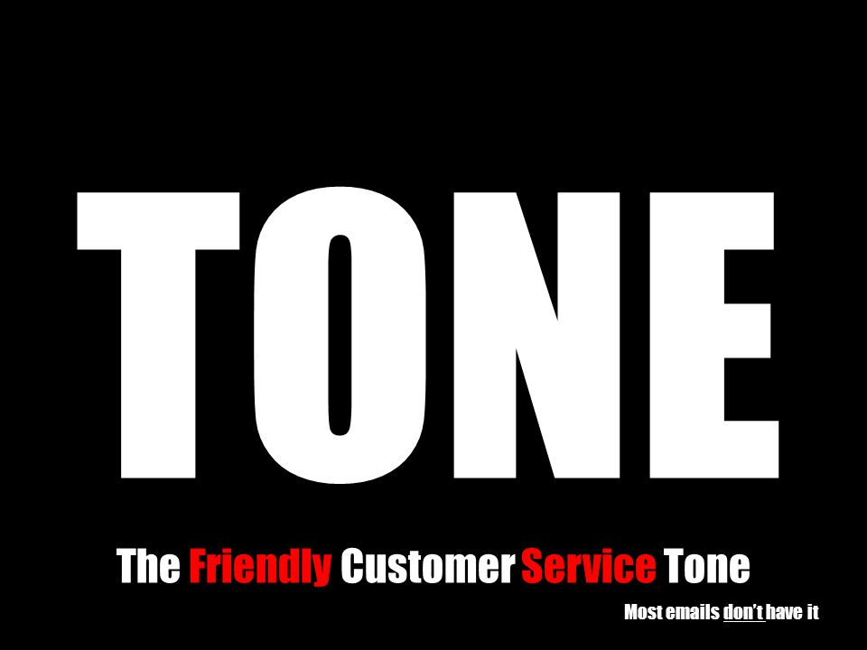 TONE The Friendly Customer Service Tone Most emails don't have it