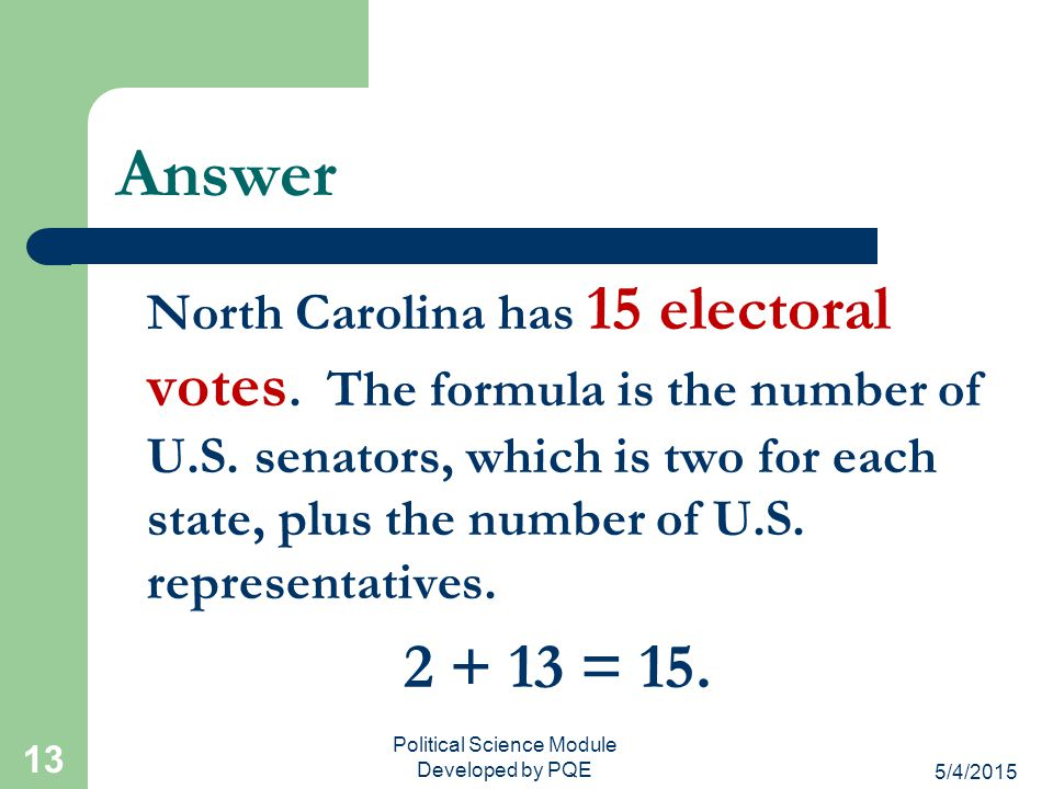 5/4/2015 Political Science Module Developed by PQE 12 Review Question North Carolina has 13 U.S. representatives. How many electoral votes does the st