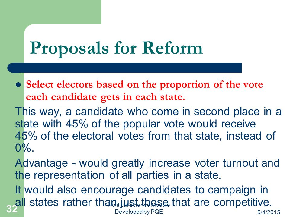 5/4/2015 31 Proposals for Reform Eliminate electors but still count electoral votes. Ex: If President Obama wins PA by the popular vote, then he would