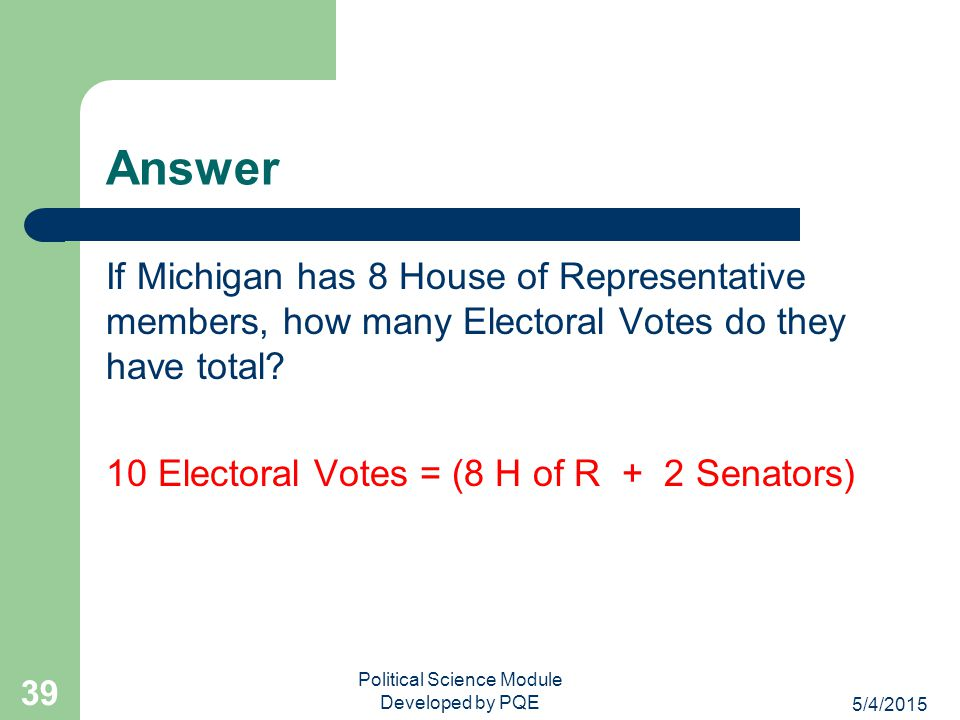 5/4/2015 Political Science Module Developed by PQE 38 Review Question If Michigan has 8 House of Representative members, how many Electoral Votes do t