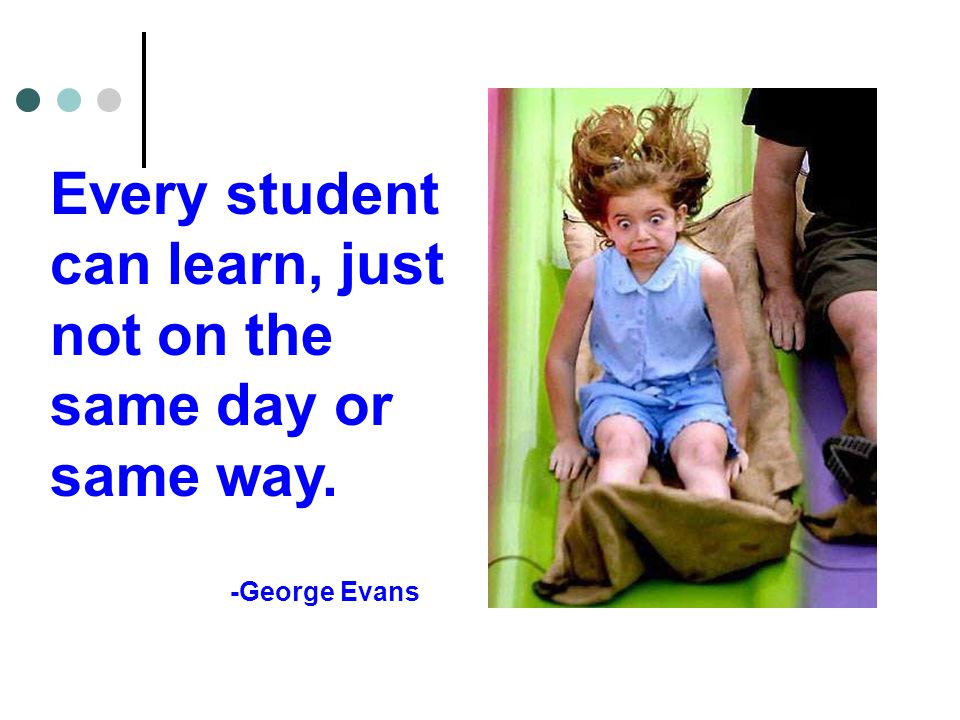 Every student can learn, just not on the same day or same way. -George Evans