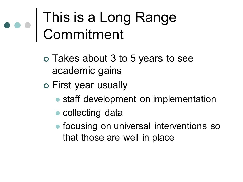 This is a Long Range Commitment Takes about 3 to 5 years to see academic gains First year usually staff development on implementation collecting data focusing on universal interventions so that those are well in place