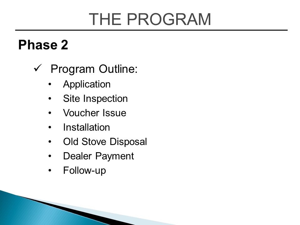 THE PROGRAM Phase 2 Program Outline: Application Site Inspection Voucher Issue Installation Old Stove Disposal Dealer Payment Follow-up