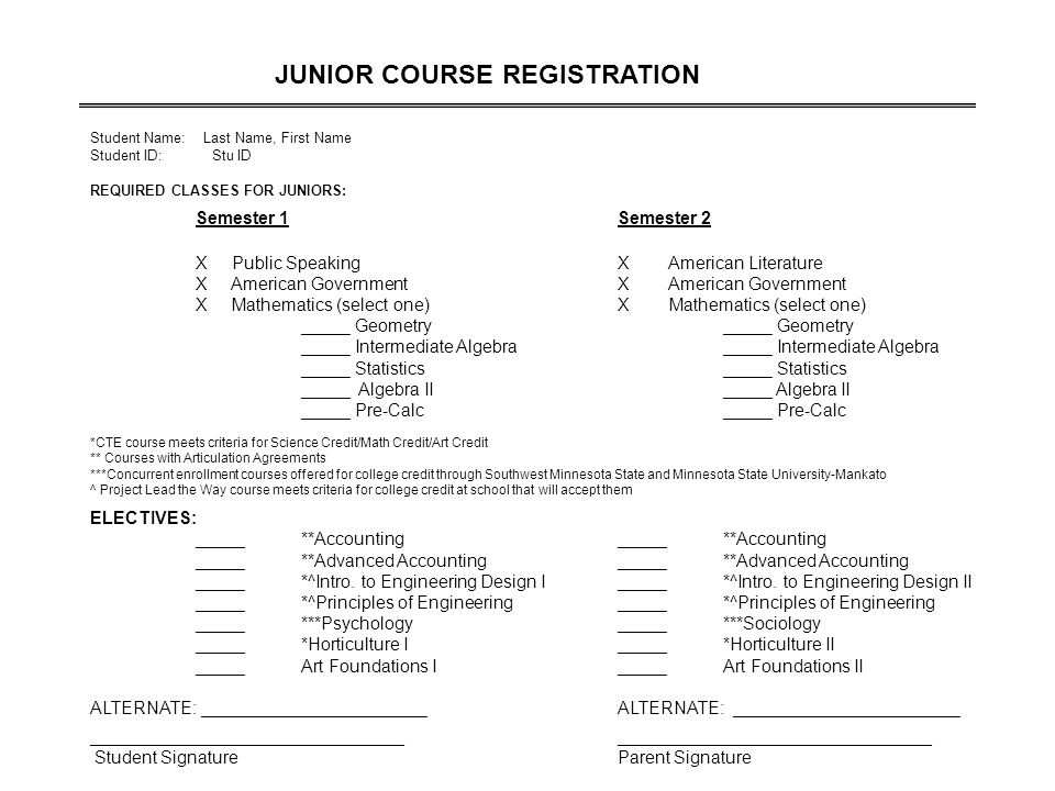 JUNIOR COURSE REGISTRATION Student Name: Last Name, First Name Student ID: Stu ID REQUIRED CLASSES FOR JUNIORS: Semester 1Semester 2 X Public SpeakingX American Literature X American GovernmentX American Government X Mathematics (select one)X Mathematics (select one)_____ Geometry_____ Intermediate Algebra_____ Statistics _____ Algebra II_____ Algebra II_____ Pre-Calc *CTE course meets criteria for Science Credit/Math Credit/Art Credit ** Courses with Articulation Agreements ***Concurrent enrollment courses offered for college credit through Southwest Minnesota State and Minnesota State University-Mankato ^ Project Lead the Way course meets criteria for college credit at school that will accept them ELECTIVES: _____**Accounting_____**Accounting _____**Advanced Accounting_____**Advanced Accounting _____*^Intro.