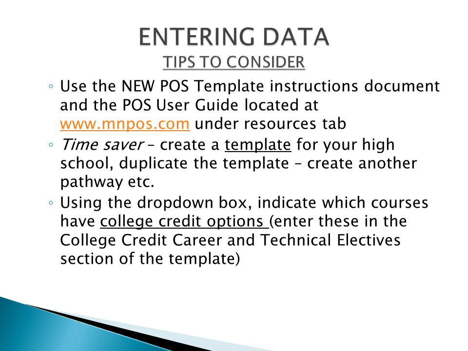 ◦ Use the NEW POS Template instructions document and the POS User Guide located at www.mnpos.com under resources tab www.mnpos.com ◦ Time saver – create a template for your high school, duplicate the template – create another pathway etc.