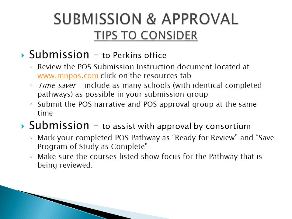  Submission – to Perkins office ◦ Review the POS Submission Instruction document located at www.mnpos.com click on the resources tab www.mnpos.com ◦ Time saver – include as many schools (with identical completed pathways) as possible in your submission group ◦ Submit the POS narrative and POS approval group at the same time  Submission – to assist with approval by consortium ◦ Mark your completed POS Pathway as Ready for Review and Save Program of Study as Complete ◦ Make sure the courses listed show focus for the Pathway that is being reviewed.