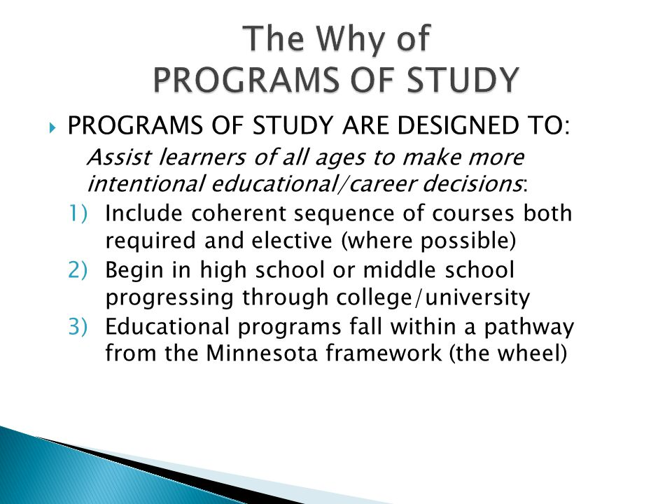  PROGRAMS OF STUDY ARE DESIGNED TO: Assist learners of all ages to make more intentional educational/career decisions: 1)Include coherent sequence of courses both required and elective (where possible) 2)Begin in high school or middle school progressing through college/university 3)Educational programs fall within a pathway from the Minnesota framework (the wheel)