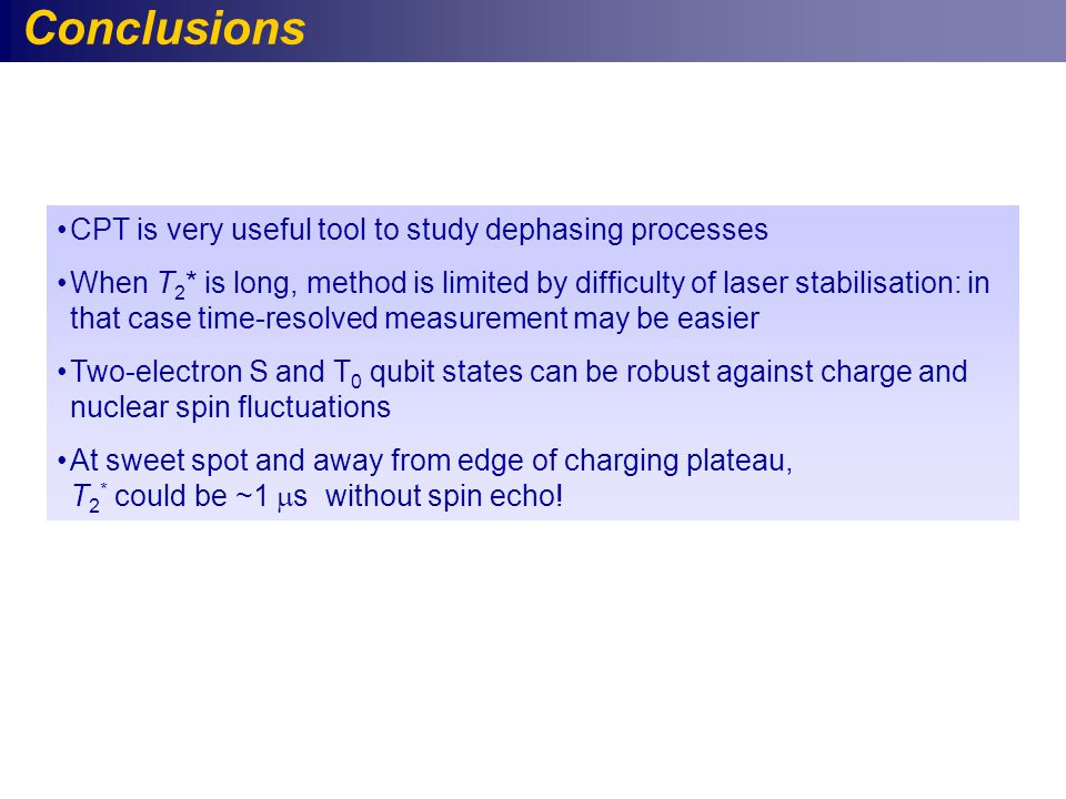 Conclusions CPT is very useful tool to study dephasing processes When T 2 * is long, method is limited by difficulty of laser stabilisation: in that case time-resolved measurement may be easier Two-electron S and T 0 qubit states can be robust against charge and nuclear spin fluctuations At sweet spot and away from edge of charging plateau, T 2 * could be ~1  s without spin echo!