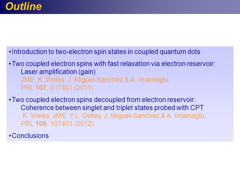Outline Introduction to two-electron spin states in coupled quantum dots Two coupled electron spins with fast relaxation via electron reservoir: Laser amplification (gain) JME, K.