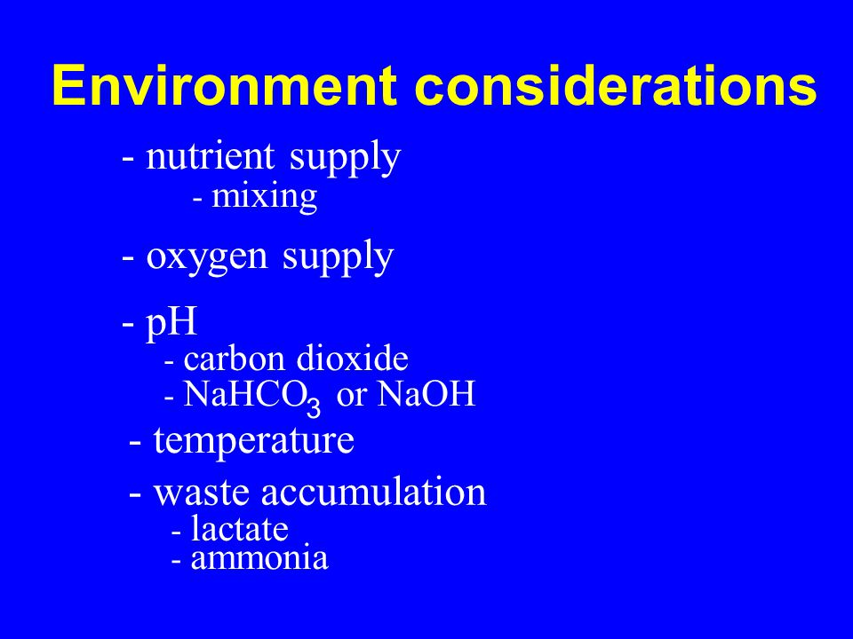 Environment considerations - nutrient supply - mixing - oxygen supply - pH - carbon dioxide - NaHCO or NaOH 3 - temperature - waste accumulation - lactate - ammonia