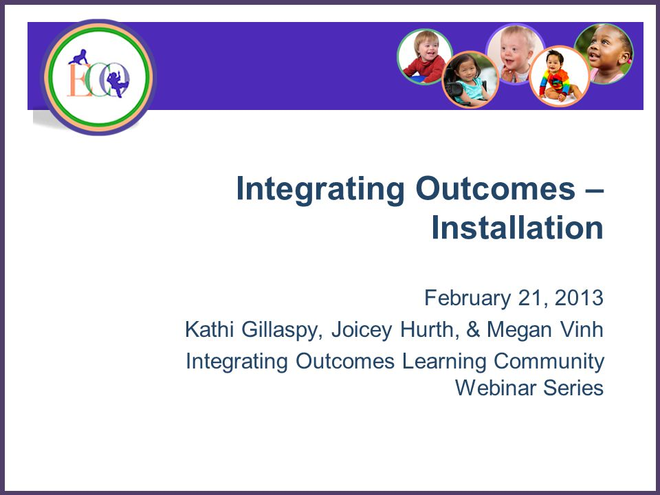 Integrating Outcomes – Installation February 21, 2013 Kathi Gillaspy, Joicey Hurth, & Megan Vinh Integrating Outcomes Learning Community Webinar Series