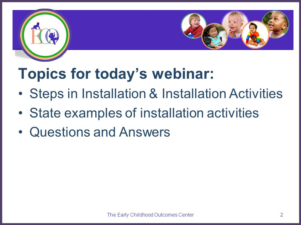 Topics for today's webinar: Steps in Installation & Installation Activities State examples of installation activities Questions and Answers The Early Childhood Outcomes Center2