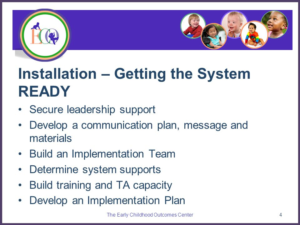Installation – Getting the System READY Secure leadership support Develop a communication plan, message and materials Build an Implementation Team Determine system supports Build training and TA capacity Develop an Implementation Plan The Early Childhood Outcomes Center4