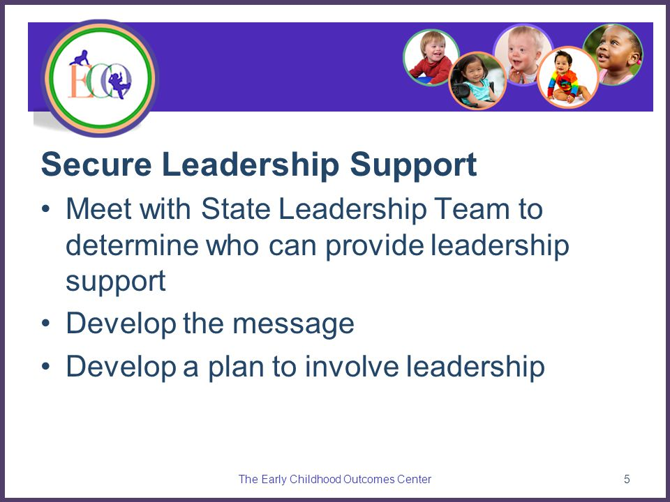 Secure Leadership Support Meet with State Leadership Team to determine who can provide leadership support Develop the message Develop a plan to involve leadership The Early Childhood Outcomes Center5