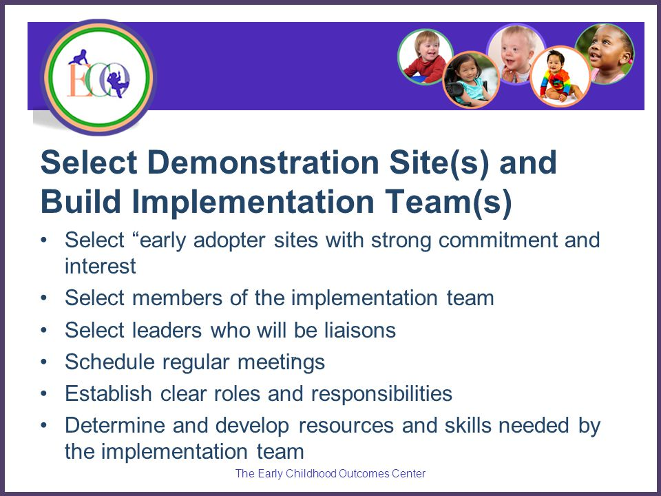 "Select Demonstration Site(s) and Build Implementation Team(s) Select ""early adopter sites with strong commitment and interest Select members of the im"