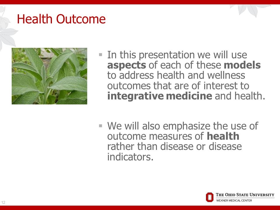 Health Outcome  In this presentation we will use aspects of each of these models to address health and wellness outcomes that are of interest to integrative medicine and health.