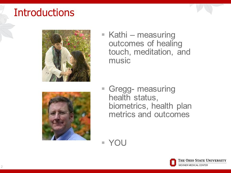 Introductions  Kathi – measuring outcomes of healing touch, meditation, and music  Gregg- measuring health status, biometrics, health plan metrics and outcomes  YOU 2