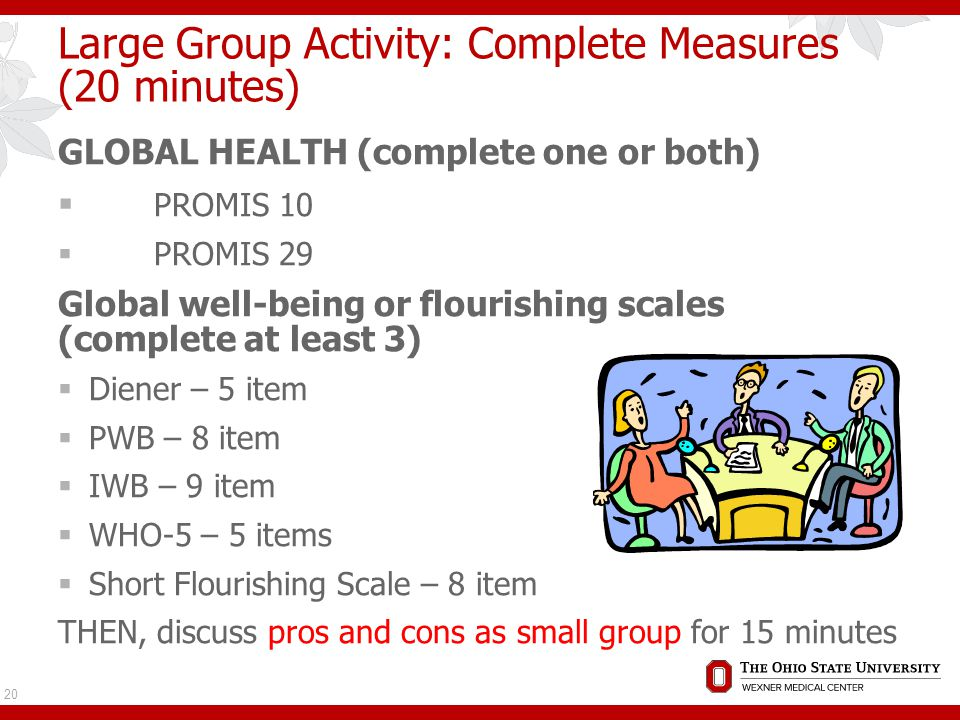 Large Group Activity: Complete Measures (20 minutes) GLOBAL HEALTH (complete one or both)  PROMIS 10  PROMIS 29 Global well-being or flourishing scales (complete at least 3)  Diener – 5 item  PWB – 8 item  IWB – 9 item  WHO-5 – 5 items  Short Flourishing Scale – 8 item THEN, discuss pros and cons as small group for 15 minutes 20