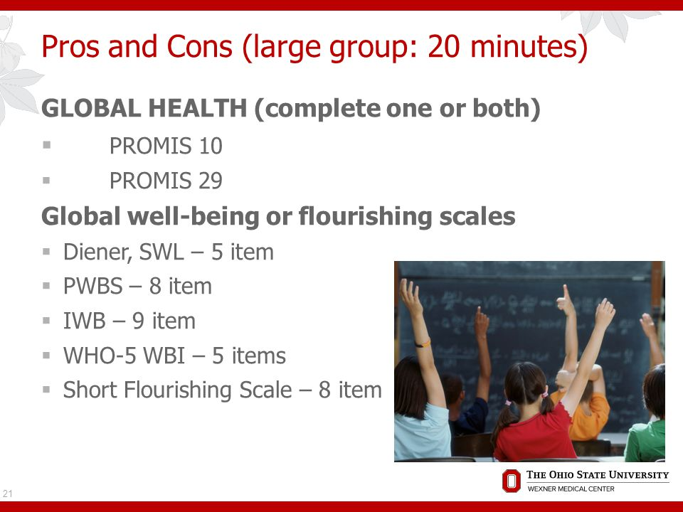 Pros and Cons (large group: 20 minutes) GLOBAL HEALTH (complete one or both)  PROMIS 10  PROMIS 29 Global well-being or flourishing scales  Diener, SWL – 5 item  PWBS – 8 item  IWB – 9 item  WHO-5 WBI – 5 items  Short Flourishing Scale – 8 item 21