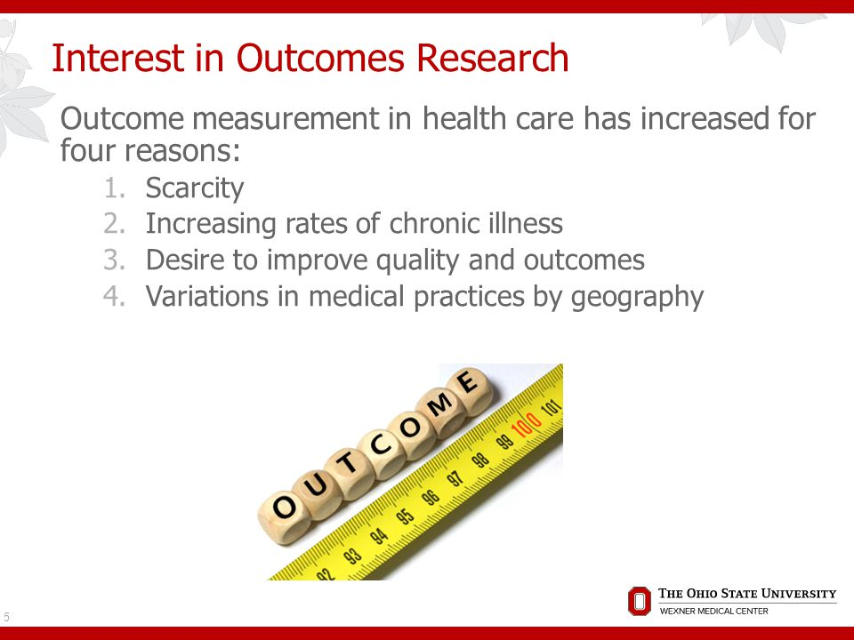 Interest in Outcomes Research Outcome measurement in health care has increased for four reasons: 1.Scarcity 2.Increasing rates of chronic illness 3.Desire to improve quality and outcomes 4.Variations in medical practices by geography 5