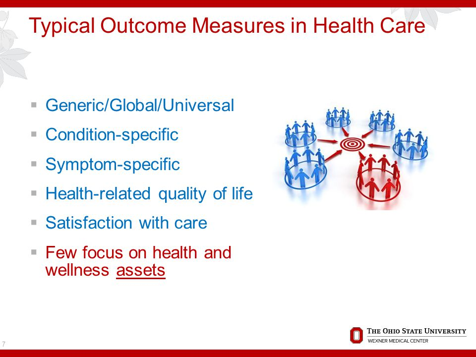 Typical Outcome Measures in Health Care  Generic/Global/Universal  Condition-specific  Symptom-specific  Health-related quality of life  Satisfaction with care  Few focus on health and wellness assets 7