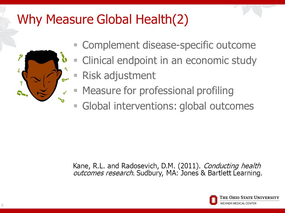 Why Measure Global Health(2)  Complement disease-specific outcome  Clinical endpoint in an economic study  Risk adjustment  Measure for professional profiling  Global interventions: global outcomes Kane, R.L.