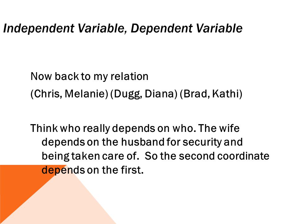 Independent Variable, Dependent Variable Now back to my relation (Chris, Melanie) (Dugg, Diana) (Brad, Kathi) Think who really depends on who. The wif