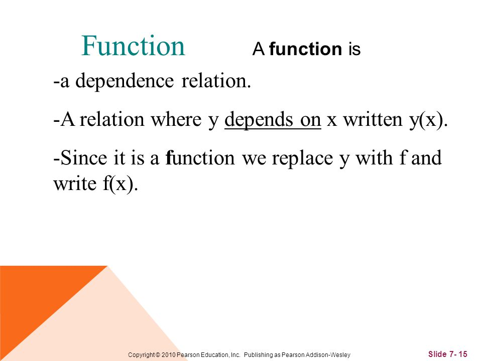 Slide 7- 15 Copyright © 2010 Pearson Education, Inc. Publishing as Pearson Addison-Wesley Function A function is -a dependence relation. -A relation w