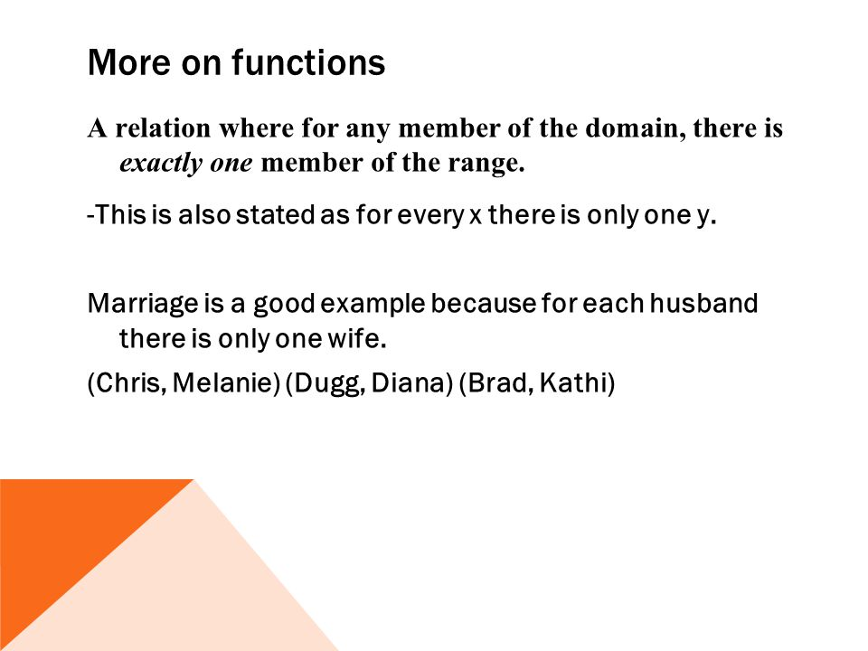 More on functions A relation where for any member of the domain, there is exactly one member of the range. -This is also stated as for every x there i