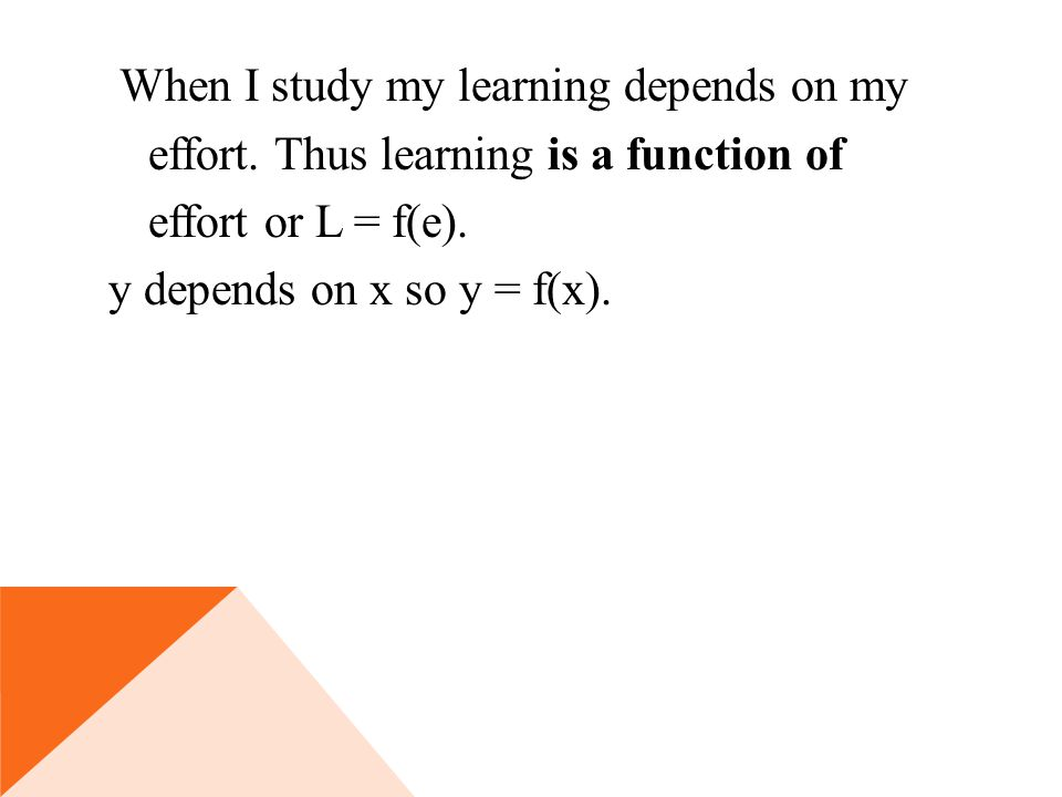 When I study my learning depends on my effort. Thus learning is a function of effort or L = f(e).