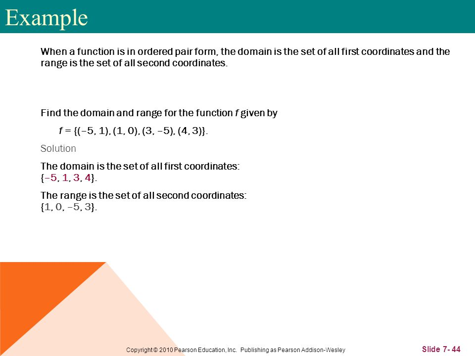 Slide 7- 44 Copyright © 2010 Pearson Education, Inc. Publishing as Pearson Addison-Wesley When a function is in ordered pair form, the domain is the s