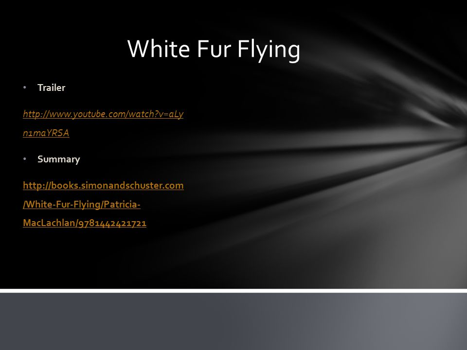 White Fur Flying Trailer http://www.youtube.com/watch v=aLy n1maYRSA Summary http://books.simonandschuster.com /White-Fur-Flying/Patricia- MacLachlan/9781442421721