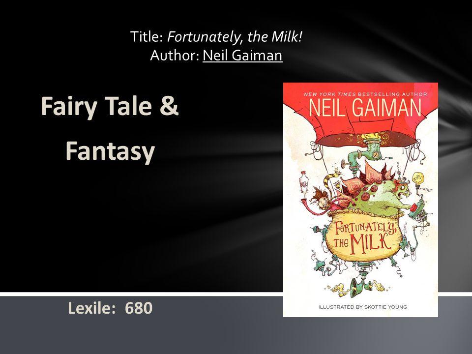 Title: Fortunately, the Milk! Author: Neil Gaiman Fairy Tale & Fantasy Lexile: 680