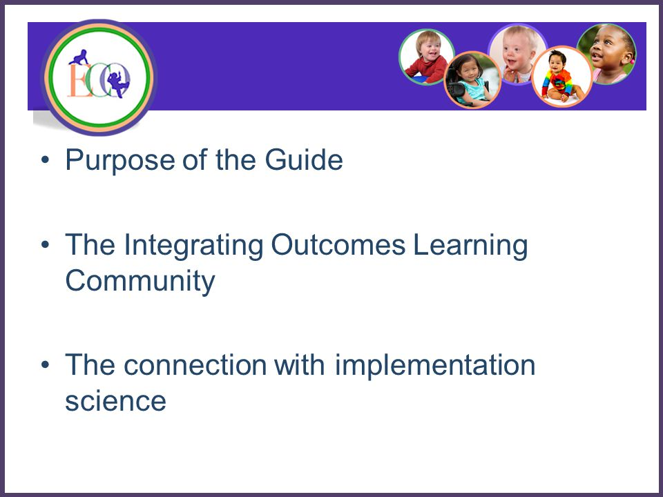 Purpose of the Guide The Integrating Outcomes Learning Community The connection with implementation science