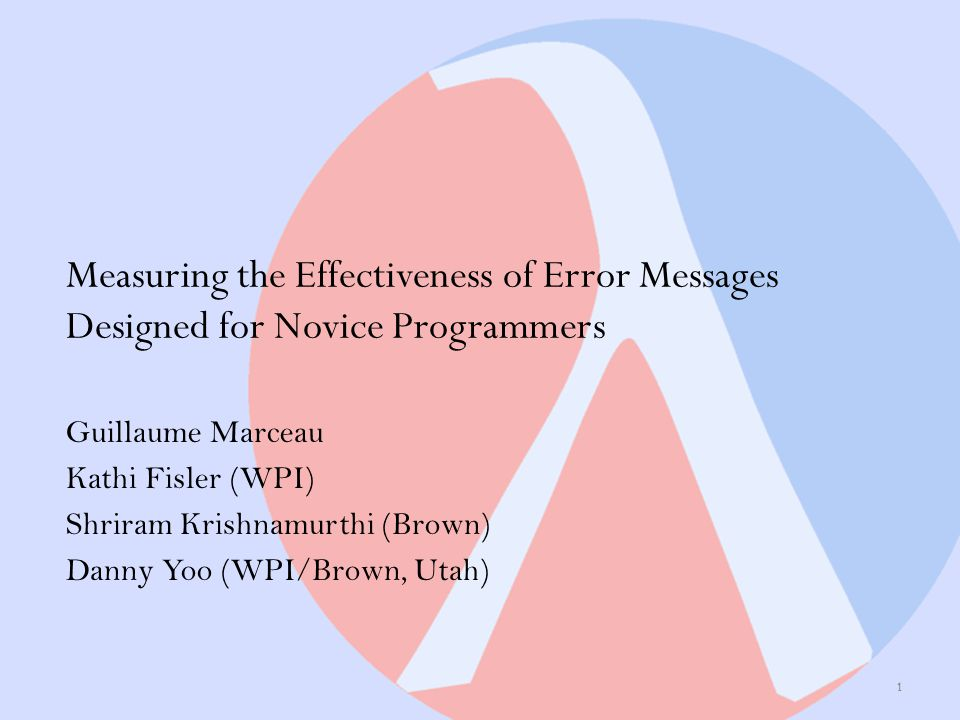 Measuring the Effectiveness of Error Messages Designed for Novice Programmers Guillaume Marceau Kathi Fisler (WPI) Shriram Krishnamurthi (Brown) Danny