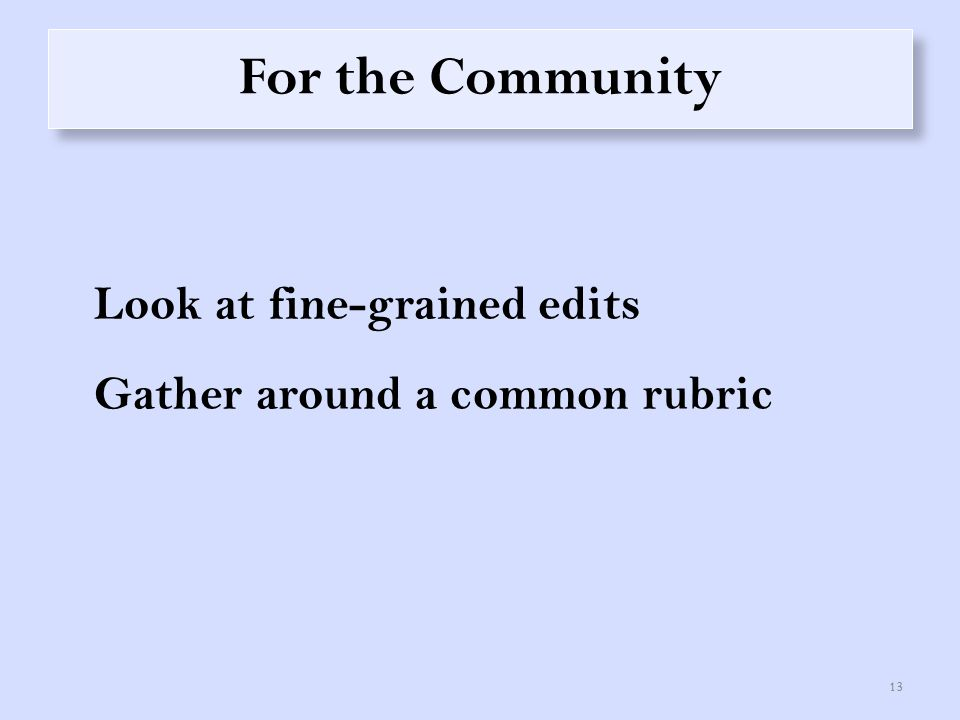 For the Community Look at fine-grained edits Gather around a common rubric 13