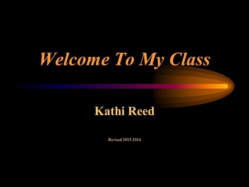 Welcome To My Class Kathi Reed Revised 2013-2014